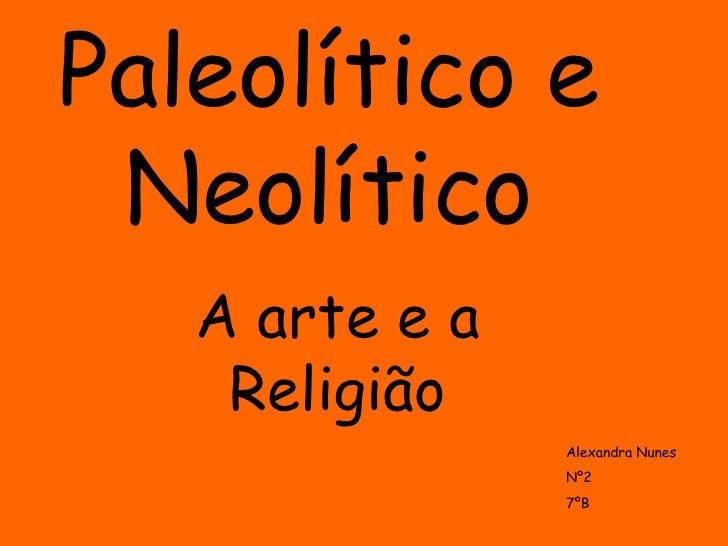 Paleolítico e Neolítico A arte e a Religião Alexandra Nunes Nº2 7ºB