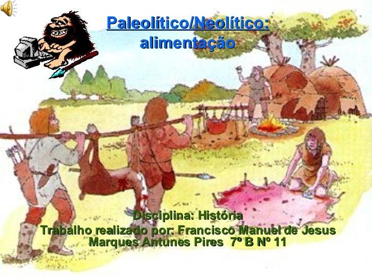 Paleolítico/Neolítico: alimentação Disciplina: História Trabalho realizado por: Francisco Manuel de Jesus Marques Antunes ...