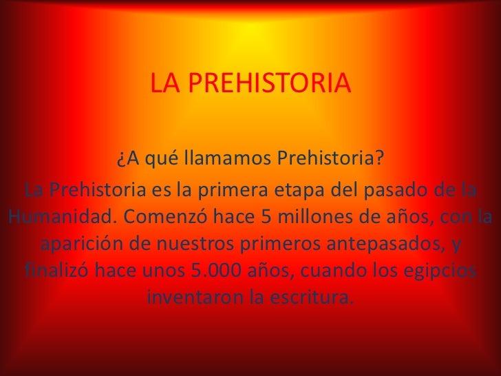 LAPREHISTORIA<br />¿A qué llamamos Prehistoria?<br />La Prehistoria es la primera etapa del pasado de la Humanidad. Comenz...