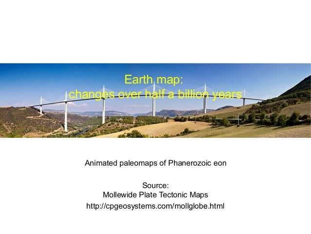 Earth map: changes over half a billion years  Animated paleomaps of Phanerozoic eon Source: Mollewide Plate Tectonic Maps ...