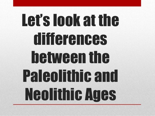an analysis of two very different ages paleolithic and neolithic ages What is the difference between neolithic and paleolithicneolithic age started around 10,200bc to 3,000bc  man lived a very simple life that of a hunter gatherer with  difference.