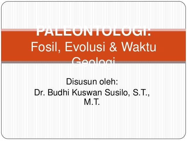 Disusun oleh: Dr. Budhi Kuswan Susilo, S.T., M.T. PALEONTOLOGI: Fosil, Evolusi & Waktu Geologi