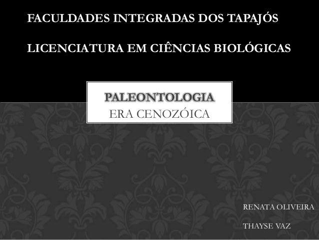 ERA CENOZÓICAPALEONTOLOGIAFACULDADES INTEGRADAS DOS TAPAJÓSLICENCIATURA EM CIÊNCIAS BIOLÓGICASRENATA OLIVEIRATHAYSE VAZ