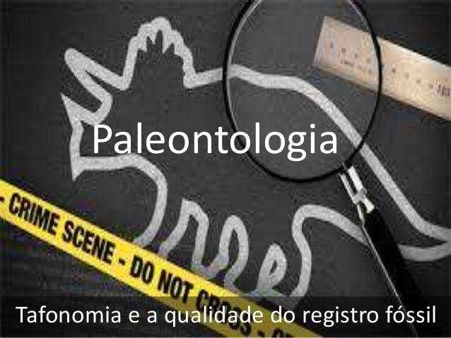 Paleontologia Tafonomia e a qualidade do registro fóssil