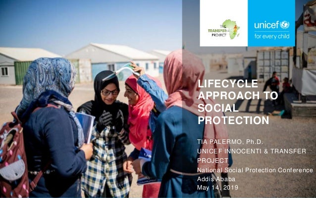 LIFECYCLE APPROACH TO SOCIAL PROTECTION TIA PALERMO, Ph.D. UNICEF INNOCENTI & TRANSFER PROJECT National Social Protection ...