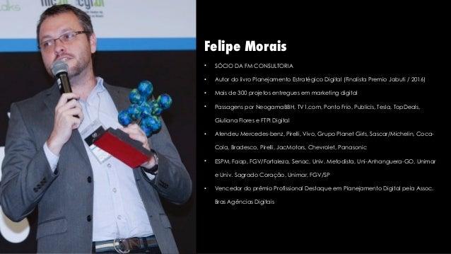 Felipe Morais • SÓCIO DA FM CONSULTORIA • Autor do livro Planejamento Estratégico Digital (Finalista Premio Jabuti / 2016)...