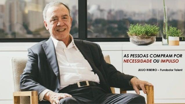 JULIO RIBEIRO – Fundador Talent AS PESSOAS COMPRAM POR NECESSIDADE OU IMPULSO