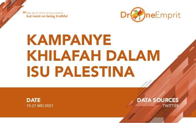 KAMPANYE KHILAFAH DALAM ISU PALESTINA DATE 15-21 MEI 2021 DATA SOURCES TWITTER We don't claim to be neutral, but insist on...
