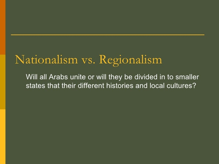Nationalism vs. Regionalism Will all Arabs unite or will they be divided in to smaller states that their different histori...
