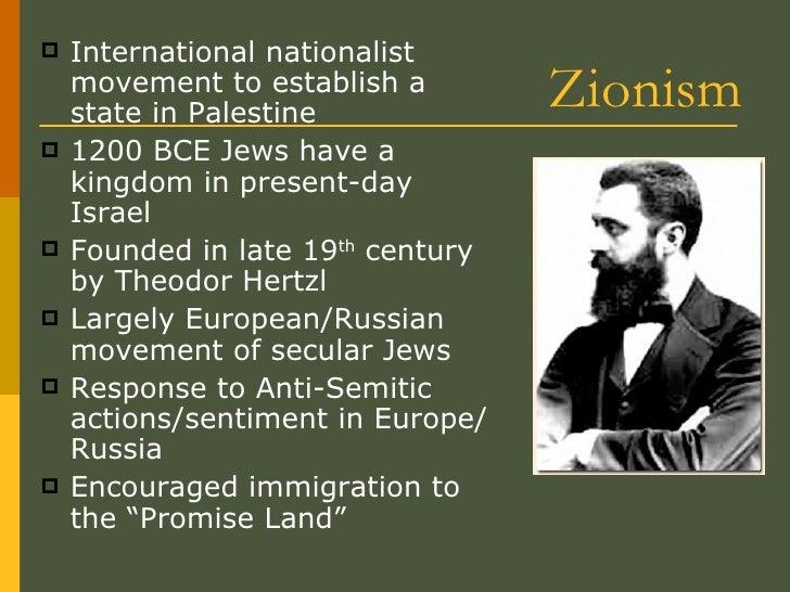 Zionism <ul><li>International nationalist movement to establish a state in Palestine </li></ul><ul><li>1200 BCE Jews have ...