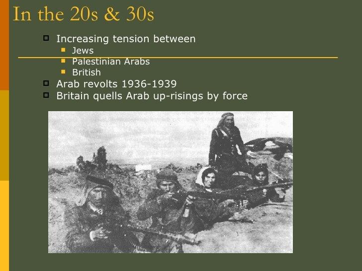 In the 20s & 30s <ul><li>Increasing tension between  </li></ul><ul><ul><li>Jews </li></ul></ul><ul><ul><li>Palestinian Ara...
