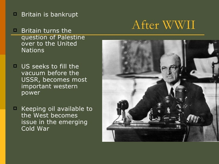 After WWII <ul><li>Britain is bankrupt </li></ul><ul><li>Britain turns the question of Palestine over to the United Nation...