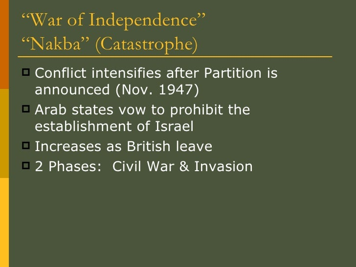 """"""" War of Independence"""" """"Nakba"""" (Catastrophe) <ul><li>Conflict intensifies after Partition is announced (Nov. 1947) </li></..."""