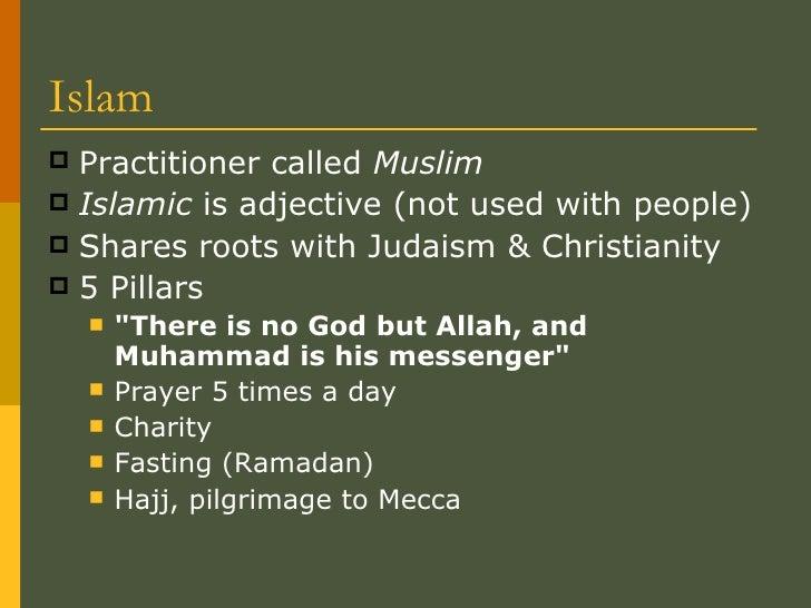 Islam <ul><li>Practitioner called  Muslim </li></ul><ul><li>Islamic  is adjective (not used with people) </li></ul><ul><li...