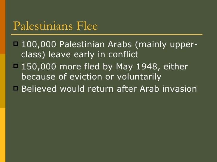 Palestinians Flee <ul><li>100,000 Palestinian Arabs (mainly upper-class) leave early in conflict </li></ul><ul><li>150,000...
