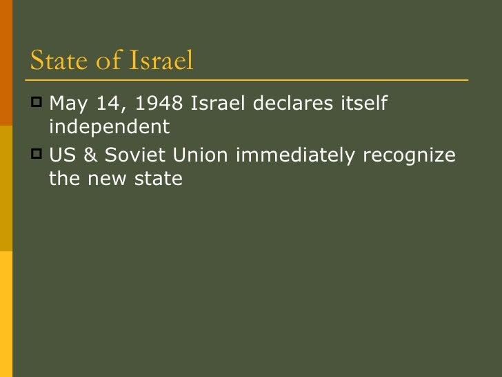 State of Israel <ul><li>May 14, 1948 Israel declares itself independent </li></ul><ul><li>US & Soviet Union immediately re...