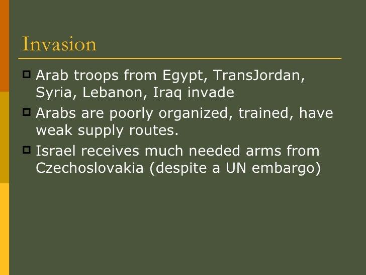 Invasion <ul><li>Arab troops from Egypt, TransJordan, Syria, Lebanon, Iraq invade </li></ul><ul><li>Arabs are poorly organ...
