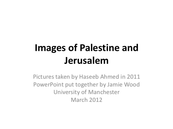 Images of Palestine and      JerusalemPictures taken by Haseeb Ahmed in 2011PowerPoint put together by Jamie Wood        U...