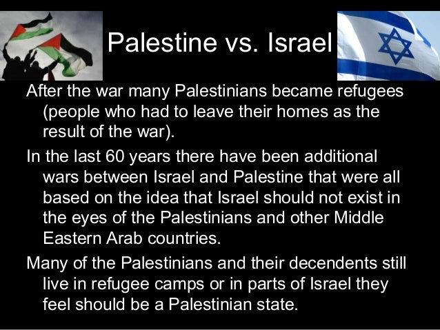 israel vs palestine The palestinian arabs are as much a people as the palestinian jews, and have every bit the same right to be considered the nation of palestine that those jews have the right to be israel i give the man credibility because he has no interest to lie.