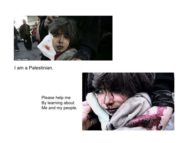 I am a Palestinian. Please help me By learning about Me and my people.