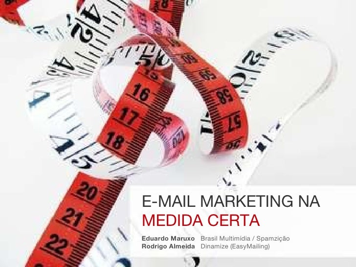 E-MAIL MARKETING NA MEDIDA CERTA Eduardo Maruxo   Brasil Multimídia / Spamzição Rodrigo Almeida  Dinamize (EasyMailing)