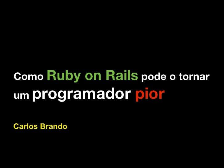 Como Ruby       on Rails pode o tornar um programador          pior Carlos Brando