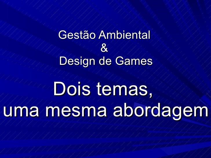Gestão Ambiental  &  Design de Games Dois temas,  uma mesma abordagem