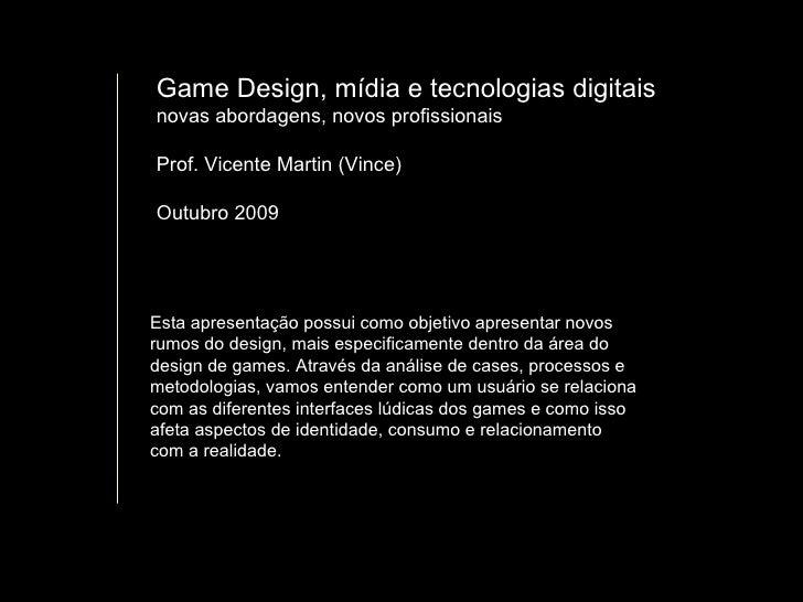 Game Design, mídia e tecnologias digitais novas abordagens, novos profissionais  Prof. Vicente Martin (Vince) Outubro 2009...