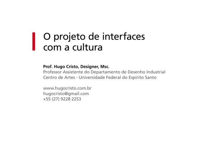 O projeto de interfaces com a cultura Prof. Hugo Cristo, Designer, Msc. Professor Assistente do Departamento de Desenho In...