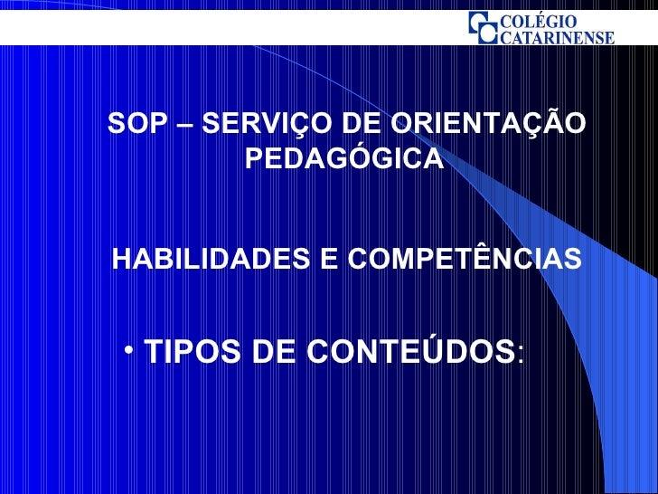 <ul><li>TIPOS DE CONTEÚDOS : </li></ul>SOP – SERVIÇO DE ORIENTAÇÃO PEDAGÓGICA   HABILIDADES E COMPETÊNCIAS