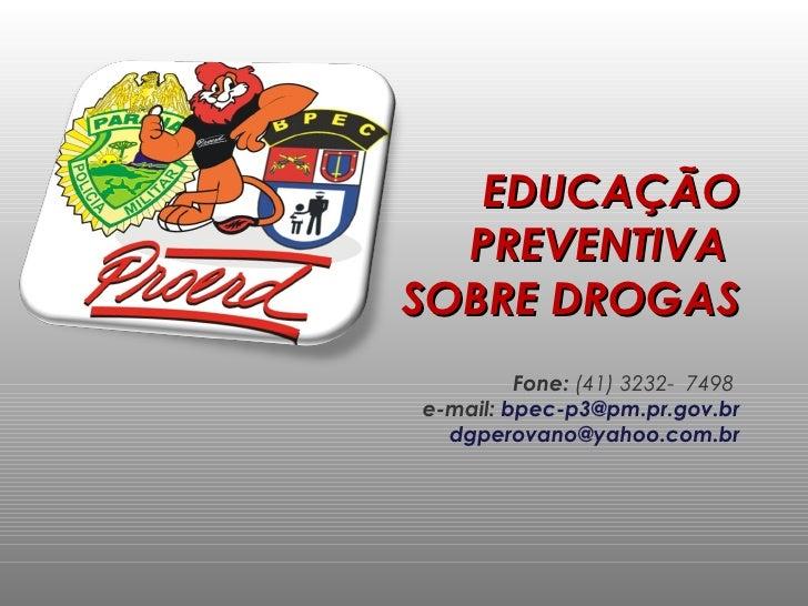 EDUCAÇÃO PREVENTIVA  SOBRE DROGAS Fone:  (41) 3232-  7498  e-mail:  [email_address] [email_address]