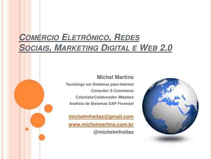 Comércio Eletrônico, Redes Sociais, Marketing Digital e Web 2.0<br />Michel Martins<br />Tecnólogo em Sistemas para Intern...