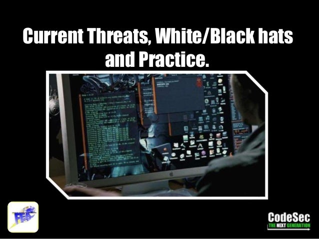 Current Threats, White/Black hats and Practice.
