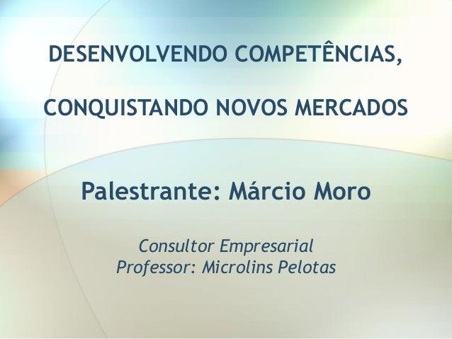 DESENVOLVENDO COMPETÊNCIAS, CONQUISTANDO NOVOS MERCADOS Palestrante: Márcio Moro Consultor Empresarial Professor: Microlin...