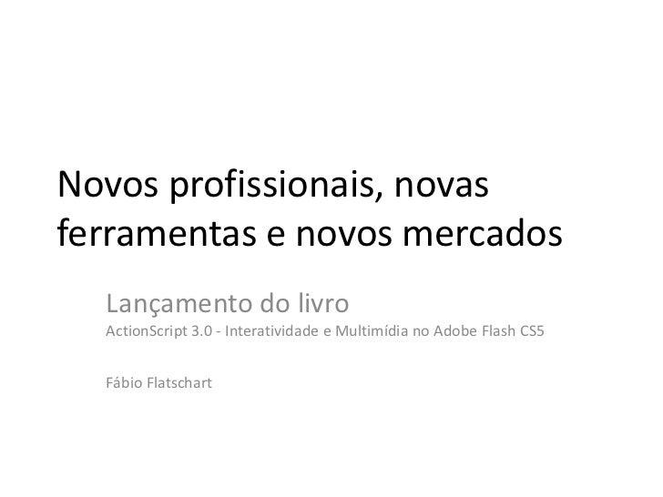 Novos profissionais, novasferramentas e novos mercados  Lançamento do livro  ActionScript 3.0 - Interatividade e Multimídi...