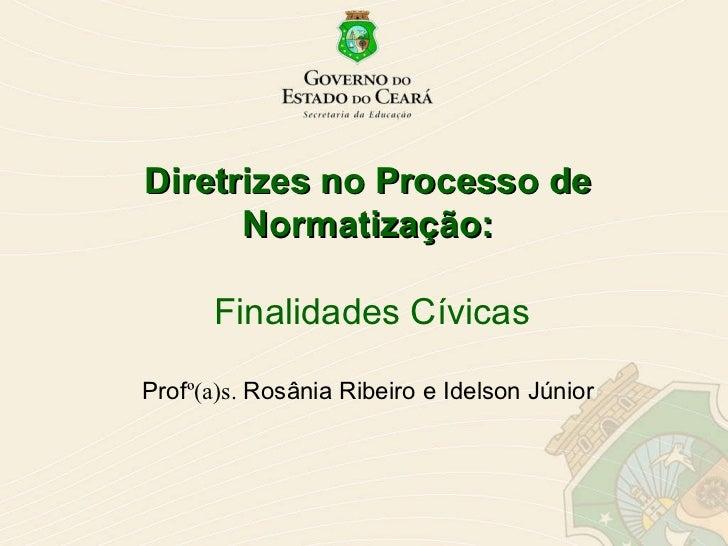 Diretrizes no Processo de Normatização:   Finalidades Cívicas Prof º(a)s.  Rosânia Ribeiro e Idelson Júnior
