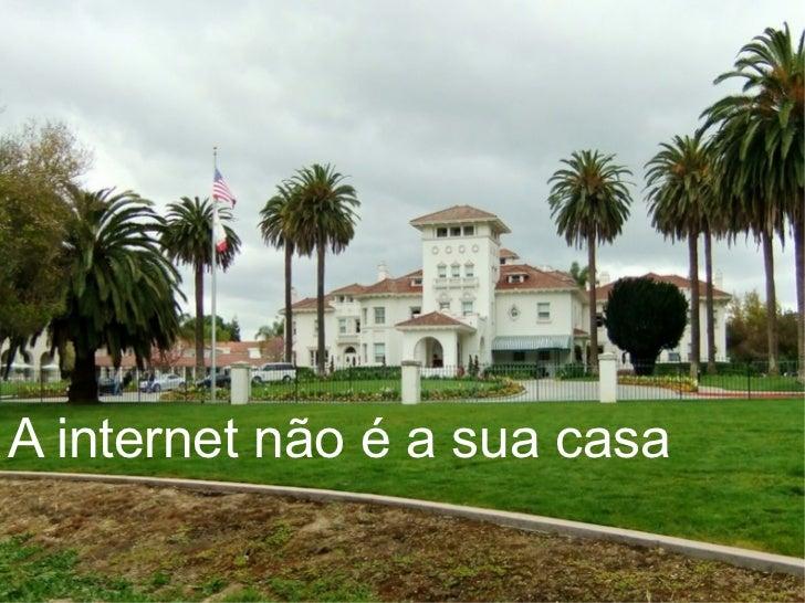 A internet não é a sua casa