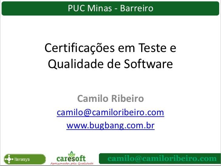 PUC Minas - Barreiro<br />Certificações em Teste e Qualidade de Software<br />Camilo Ribeiro<br />camilo@camiloribeiro.com...