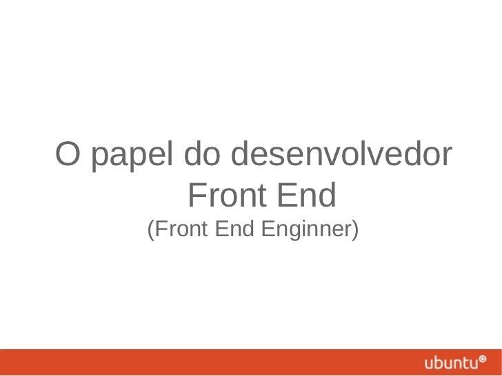 O papel do desenvolvedor        Front End     (Front End Enginner)