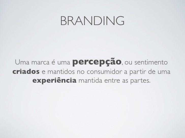 BRANDING Uma marca é uma percepção, ou sentimentocriados e mantidos no consumidor a partir de uma     experiência mantida ...