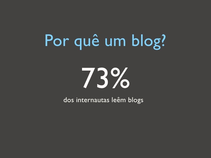 Por quê um blog?       73%  dos internautas leêm blogs