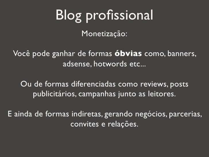 Blog profissional                     Monetização: Você pode ganhar de formas óbvias como, banners,              adsense, h...