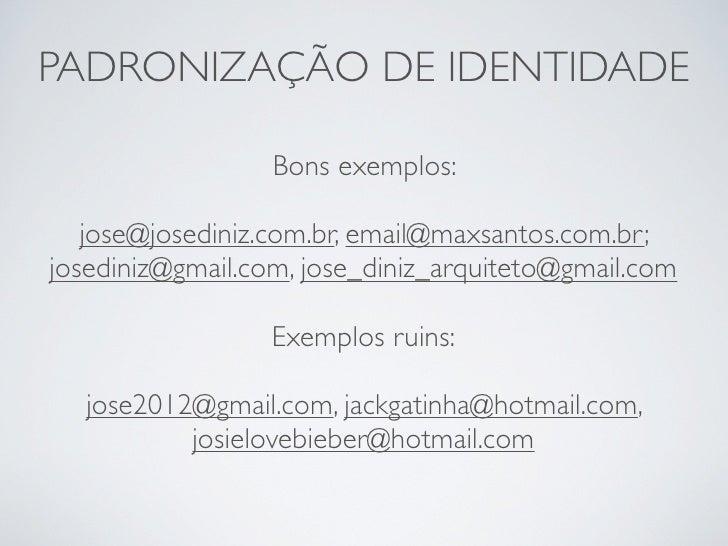 PADRONIZAÇÃO DE IDENTIDADE                  Bons exemplos:   jose@josediniz.com.br, email@maxsantos.com.br;josediniz@gmail...
