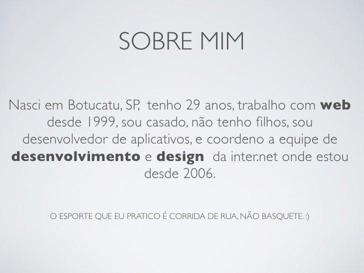 SOBRE MIMNasci em Botucatu, SP, tenho 29 anos, trabalho com web      desde 1999, sou casado, não tenho filhos, sou desenvol...
