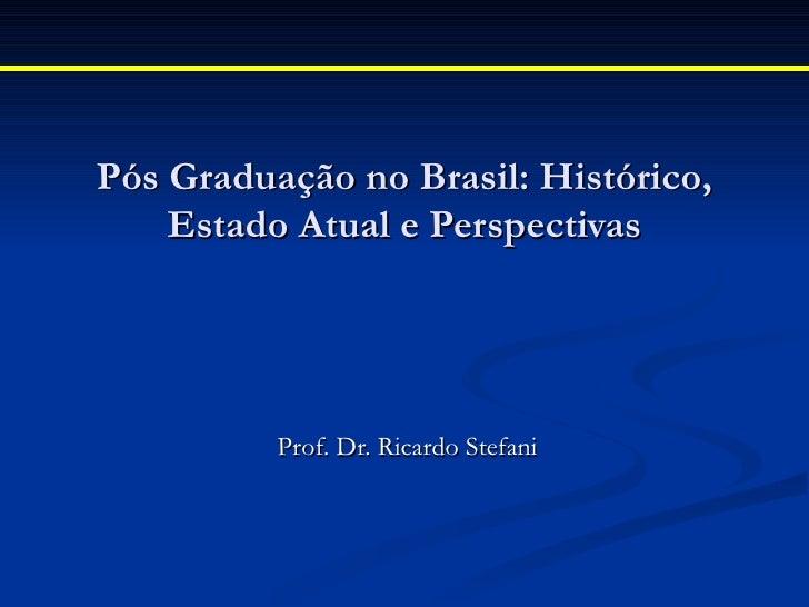 Pós Graduação no Brasil: Histórico,    Estado Atual e Perspectivas          Prof. Dr. Ricardo Stefani