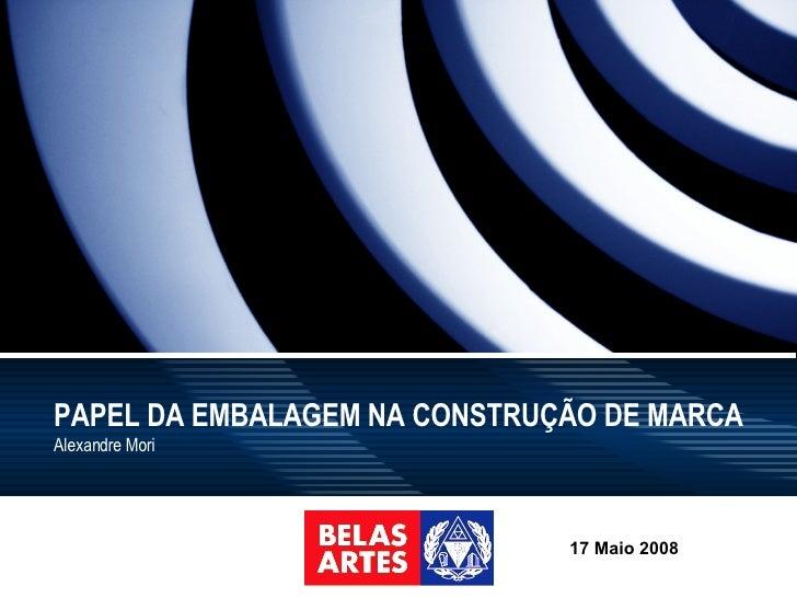 PAPEL DA EMBALAGEM NA CONSTRUÇÃO DE MARCA Alexandre Mori 17 Maio 2008