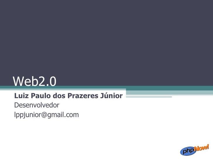 Web2.0 Luiz Paulo dos Prazeres Júnior Desenvolvedor [email_address]