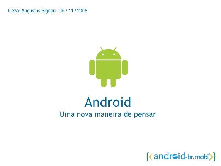 Android Uma nova maneira de pensar Cezar Augustus Signori - 06 / 11 / 2008