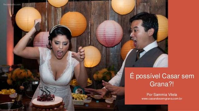 É possível Casar semGrana?!Por Sammia Vilelawww.casandosemgrana.com.br