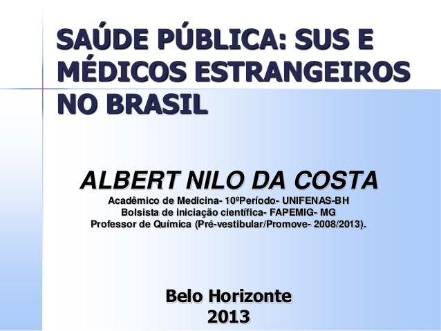 SAÚDE PÚBLICA: SUS E MÉDICOS ESTRANGEIROS NO BRASIL ALBERT NILO DA COSTA Acadêmico de Medicina- 10ºPeríodo- UNIFENAS-BH Bo...